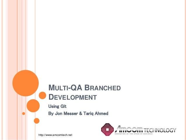 MULTI-QA BRANCHED DEVELOPMENT Using Git By Jon Messer & Tariq Ahmed http://www.amcomtech.net