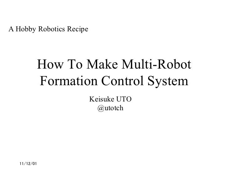 A Hobby Robotics Recipe        How To Make Multi-Robot        Formation Control System                        Keisuke UT...