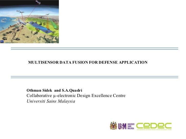 MULTISENSOR DATA FUSION FOR DEFENSE APPLICATION  Othman Sidek  and S.A.Quadri Collaborative µ-electronic Design Excellence...