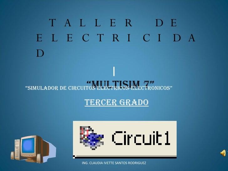 """l ING. CLAUDIA IVETTE SANTOS RODRIGUEZ TALLER DE ELECTRICIDAD """" MULTISIM 7"""" """" SIMULADOR DE CIRCUITOS ELECTRICOS-ELECTRONIC..."""