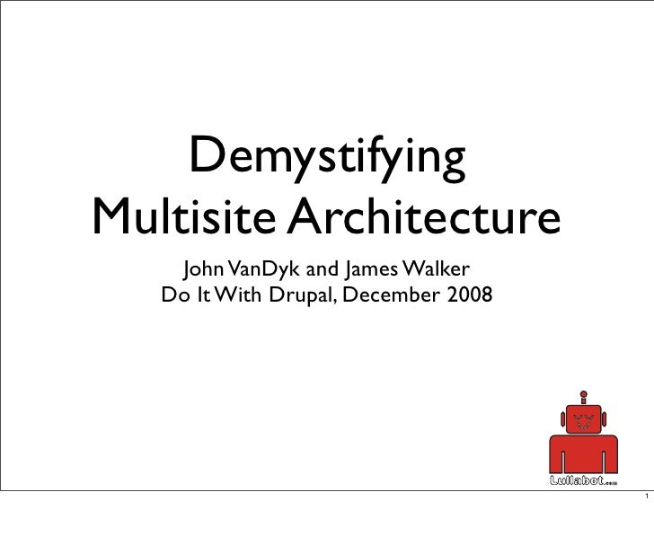 Demystifying Multisite Architecture     John VanDyk and James Walker    Do It With Drupal, December 2008                  ...
