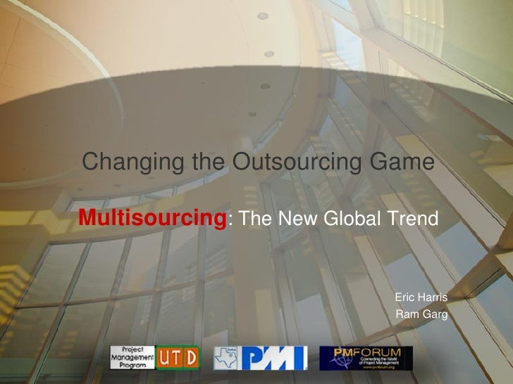 Changing the Outsourcing Game  Multisourcing: The New Global Trend                                 Eric Harris            ...