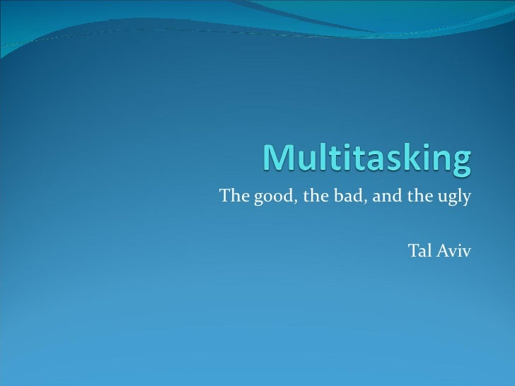Multitasking - The Good The Bad and The Ugly