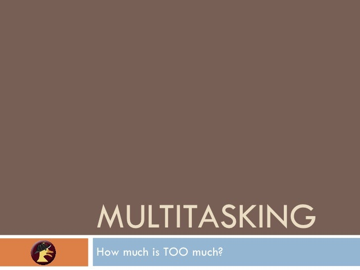 MULTITASKING How much is TOO much?