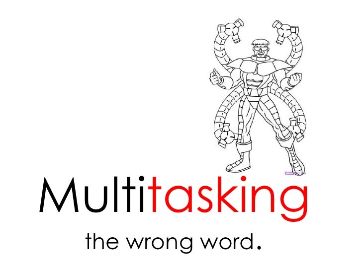 Multitaskingthe wrong word. <br />