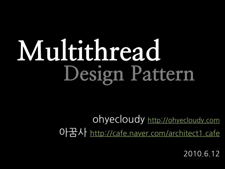 Multithread    Design Pattern           ohyecloudy http://ohyecloudy.com   아꿈사 http://cafe.naver.com/architect1.cafe