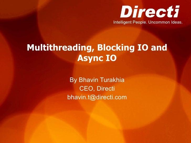 Multithreading, Blocking IO and Async IO By Bhavin Turakhia CEO, Directi [email_address]