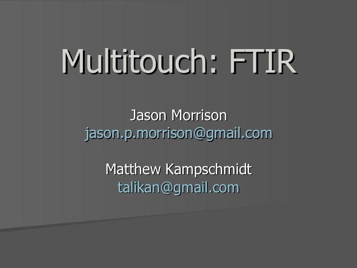 Multitouch: FTIR Jason Morrison [email_address] Matthew Kampschmidt [email_address]