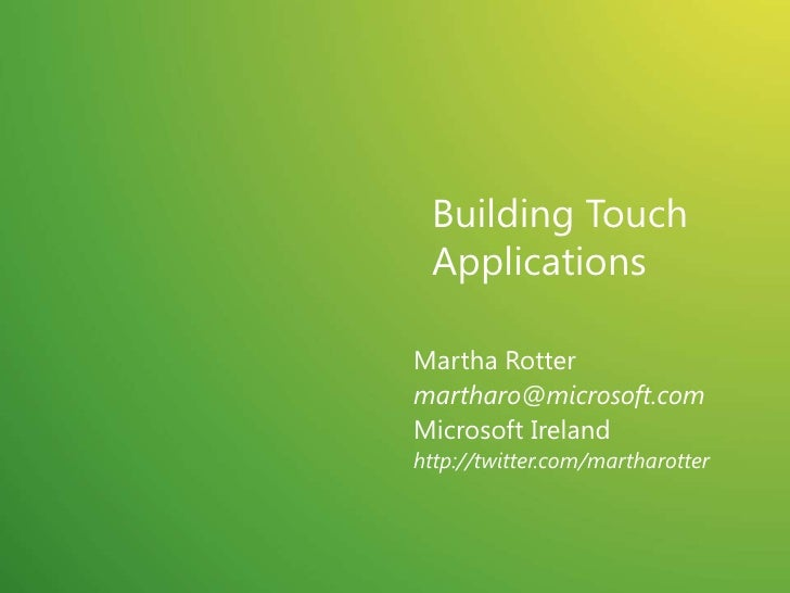 Building Touch Applications<br />Martha Rotter<br />martharo@microsoft.com<br />Microsoft Ireland<br />http://twitter.com/...