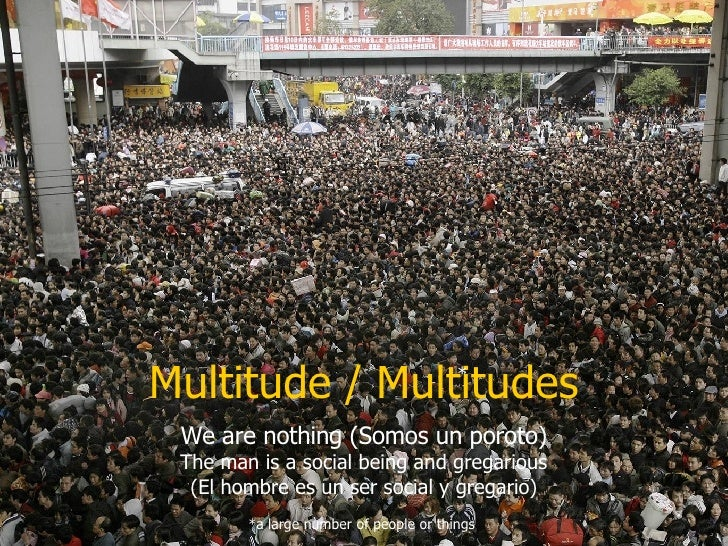 Multitude / Multitudes We are nothing (Somos un poroto) The man is a social being and gregarious (El hombre es un ser soci...