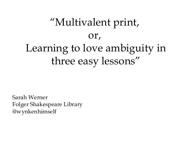 """Multivalent print,                 or,    Learning to love ambiguity in         three easy lessons""Sarah WernerFolger Sha..."