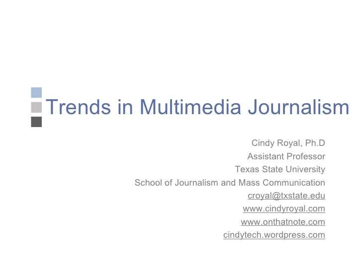 Trends in Multimedia Journalism Cindy Royal, Ph.D Assistant Professor Texas State University School of Journalism and Mass...