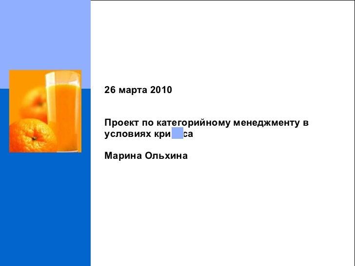 26  марта  2010 Проект по категорийному менеджменту в условиях кризиса Марина Ольхина