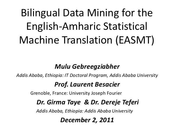 Bilingual Data Mining for the  English-Amharic Statistical Machine Translation (EASMT)                 Mulu Gebreegziabher...