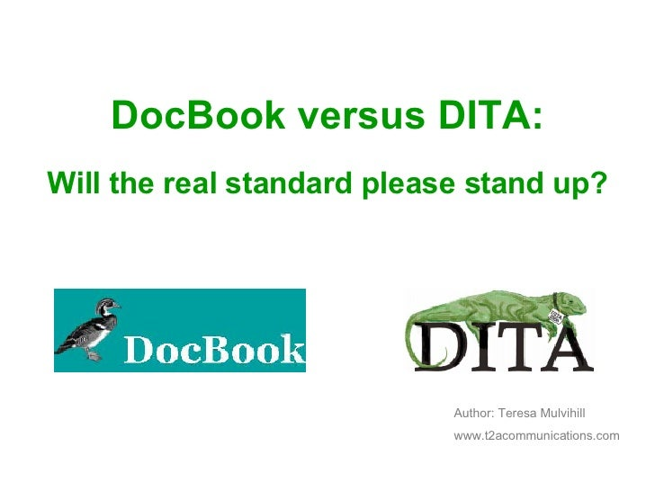 DocBook versus DITA: Will the real standard please stand up? Author: Teresa Mulvihill www.t2acommunications.com