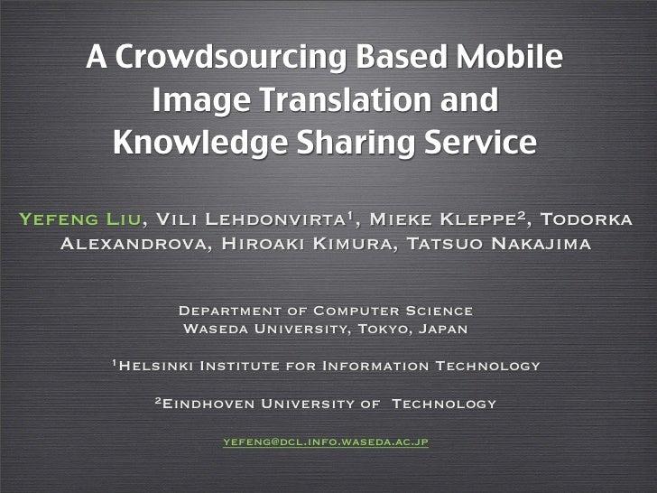 A Crowdsourcing Based Mobile         Image Translation and       Knowledge Sharing ServiceYefeng Liu, Vili Lehdonvirta1, M...