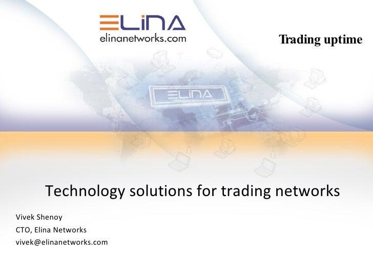 Technology solutions for trading networks Vivek Shenoy CTO, Elina Networks [email_address] Trading uptime