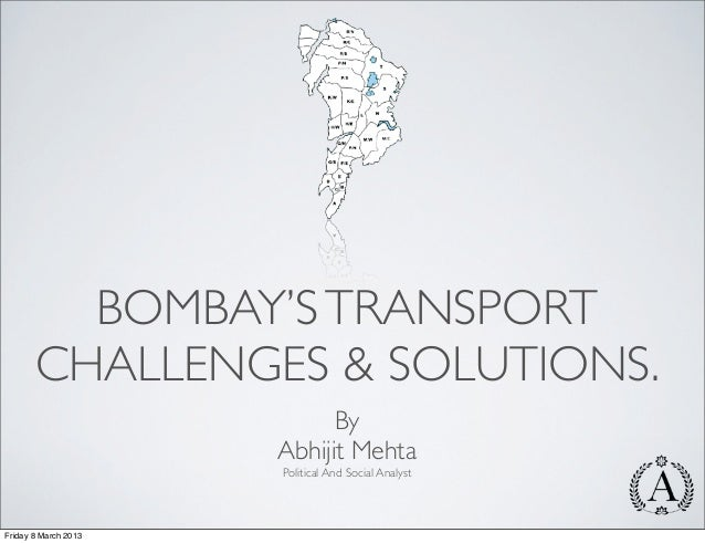 BOMBAY'S TRANSPORT       CHALLENGES & SOLUTIONS.                            By                      Abhijit Mehta         ...