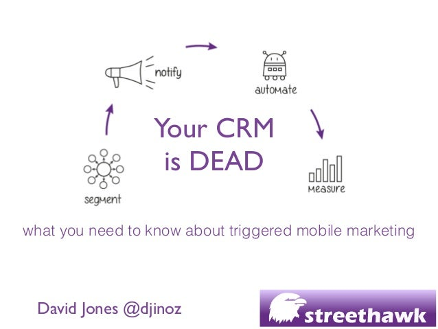 Your CRM  is DEAD  David Jones @djinoz what you need to know about triggered mobile marketing