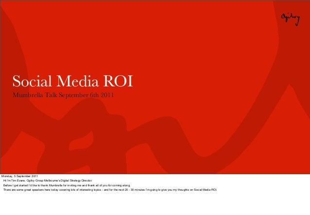 Social Media ROI        Mumbrella Talk September 6th 2011Monday, 5 September 2011 Hi I'm Tim Evans, Ogilvy Group Melbourne...