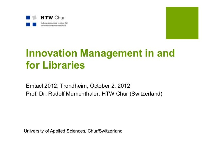 Innovation Management in and for Libraries Emtacl 2012, Trondheim, October 2, 2012 Prof. Dr. Rudolf Mumenthaler, HTW Chur ...