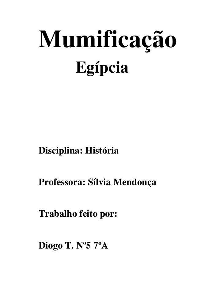 Mumificação          Egípcia    Disciplina: História   Professora: Sílvia Mendonça   Trabalho feito por:   Diogo T. Nº5 7ºA