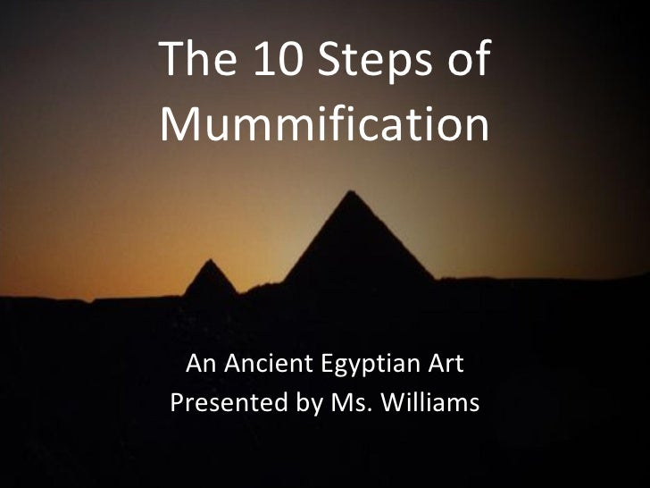 The 10 Steps of Mummification An Ancient Egyptian Art Presented by Ms. Williams
