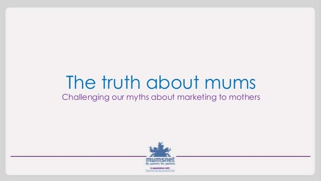 The truth about mums Challenging our myths about marketing to mothers