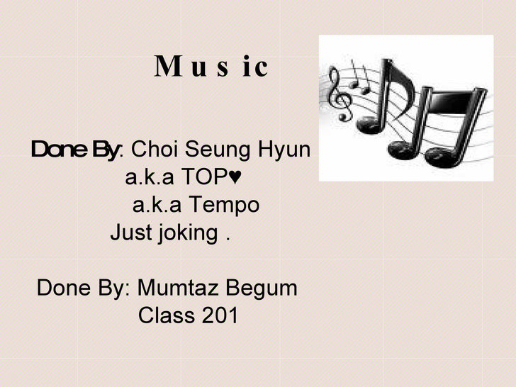 Music Done By : Choi Seung Hyun a.k.a TOP♥ a.k.a Tempo Just joking . Done By: Mumtaz Begum Class 201