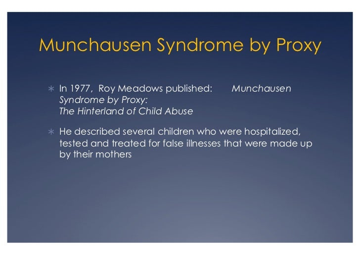 munchausen syndrome by proxy speech Munchausen syndrome is a psychiatric disorder in which those affected feign disease, illness, or psychological trauma in order to draw attention or sympathy to themselves it is in a class of disorders known as factitious disorders which involve illnesses whose symptoms are either self-induced or falsified by the patient.
