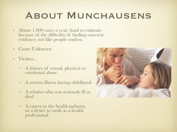 a discussion on people with munchausen by proxy syndrome Hypochondriacs really do think they're sick where as people with munchausen syndrome know they are not sick, they just pretend to be sick and they do things to themselves to make themselves sick so they get attention in the hospital.