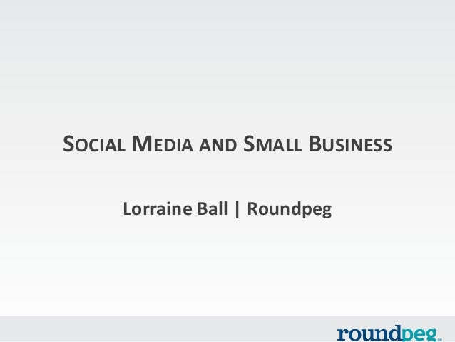 SOCIAL MEDIA AND SMALL BUSINESS Lorraine Ball | Roundpeg