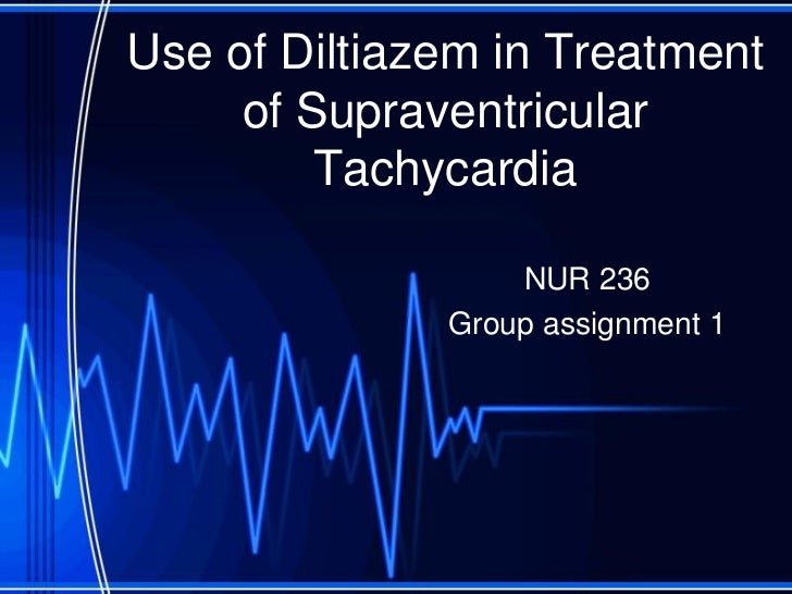 Use of Diltiazem in Treatment     of Supraventricular         Tachycardia                  NUR 236              Group assi...