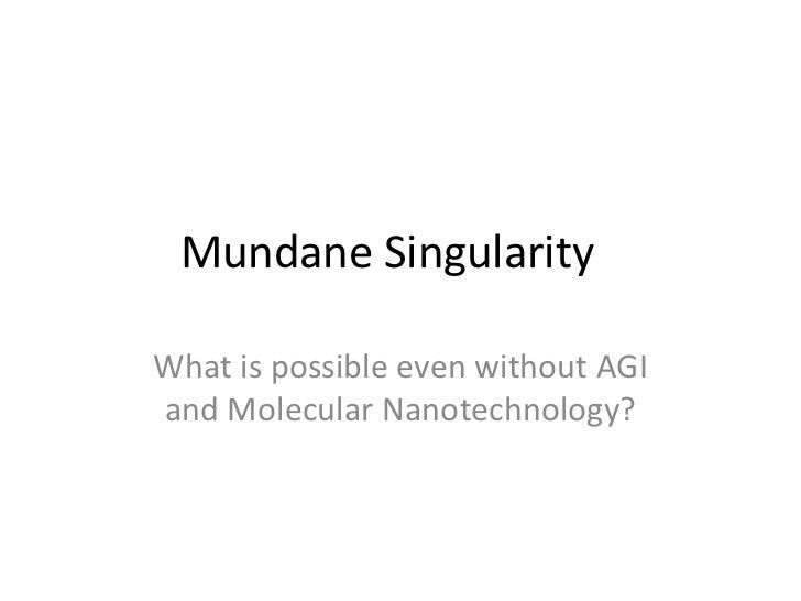 Mundane SingularityWhat is possible even without AGIand Molecular Nanotechnology?