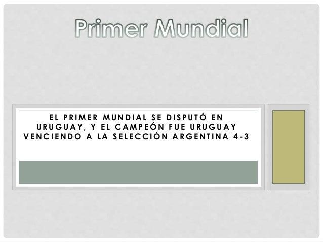 E L P R IME R MUNDIAL S E DI S P U TÓ EN  URUGUAY, Y E L CAMPEÓN F U E URUGUAY  VENCIENDO A LA SELECCIÓN ARGENTINA 4- 3