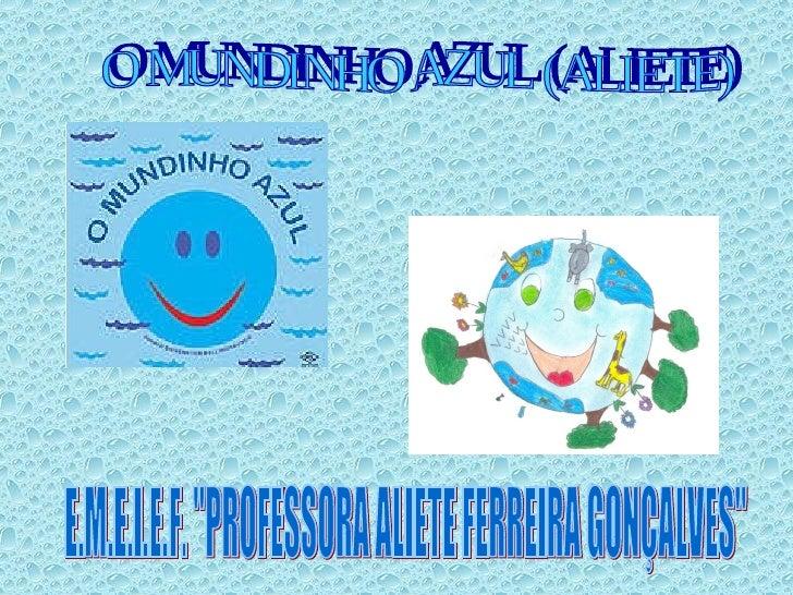 """E.M.E.I.E.F. """"PROFESSORA ALIETE FERREIRA GONÇALVES"""" O MUNDINHO AZUL (ALIETE)"""