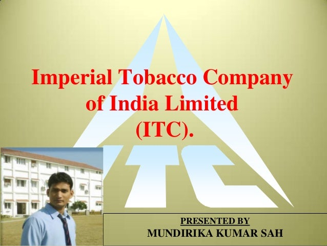 Imperial Tobacco Company     of India Limited          (ITC).              PRESENTED BY          MUNDIRIKA KUMAR SAH