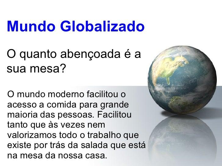 Mundo Globalizado O mundo moderno facilitou o acesso a comida para grande maioria das pessoas. Facilitou tanto que às veze...