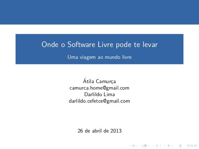 Onde o Software Livre pode te levarUma viagem ao mundo livre´Atila Camurc¸acamurca.home@gmail.comDarlildo Limadarlildo.cef...