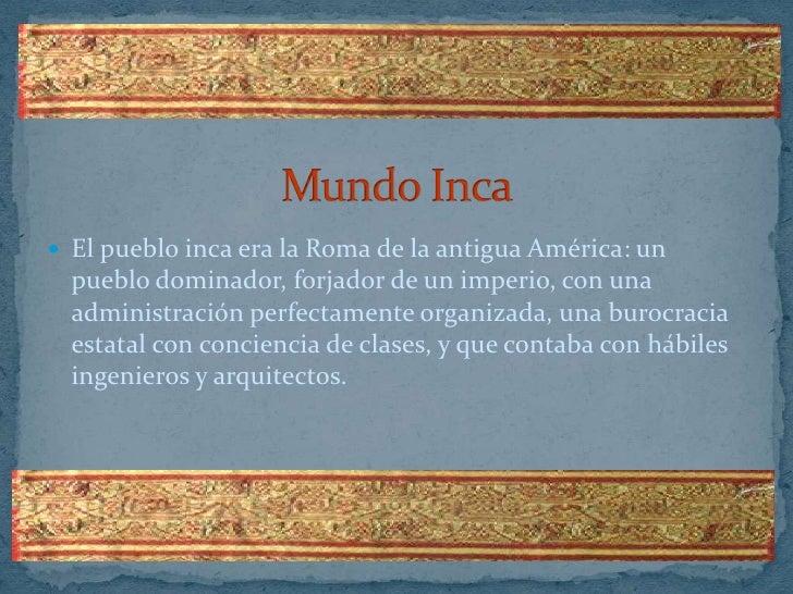 Mundo Inca<br />El pueblo inca era la Roma de la antigua América: un pueblo dominador, forjador de un imperio, con una adm...