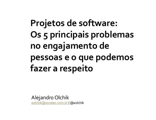 Projetos de software: Os 5 principais problemas no engajamento de pessoas e o que podemos fazer a respeito Alejandro Olchi...