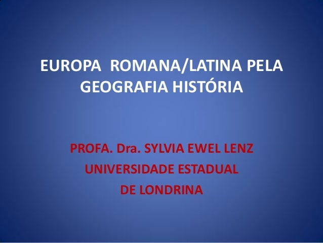 EUROPA ROMANA/LATINA PELA GEOGRAFIA HISTÓRIA PROFA. Dra. SYLVIA EWEL LENZ UNIVERSIDADE ESTADUAL DE LONDRINA