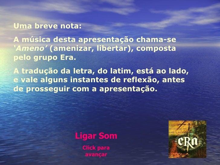 Uma breve nota:  A música desta apresentação chama-se  'Ameno'  (amenizar, libertar), composta pelo grupo Era.  A tradução...