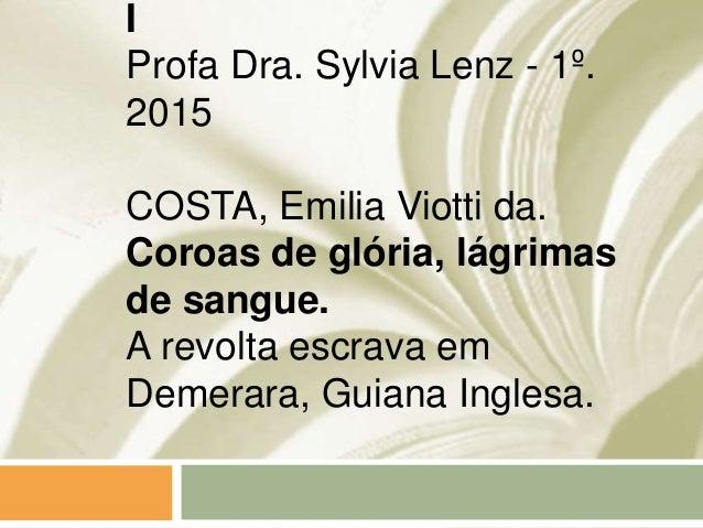 I Profa Dra. Sylvia Lenz - 1º. 2015 COSTA, Emilia Viotti da. Coroas de glória, lágrimas de sangue. A revolta escrava em De...