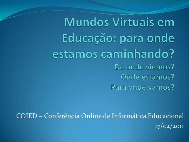 Mundos Virtuais em Educação: para onde estamos caminhando?De onde viemos?Onde estamos?Para onde vamos?<br />COIED – Confer...