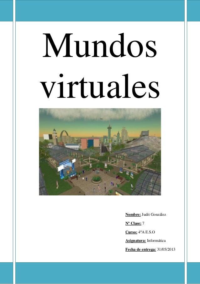 MundosvirtualesNombre: Judit GonzálezNº Clase: 7Curso: 4ºA E.S.OAsignatura: InformáticaFecha de entrega: 31/05/2013