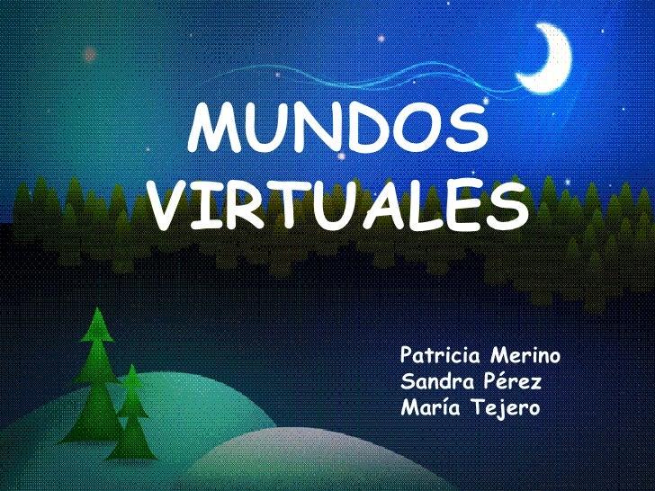 MUNDOS VIRTUALES Patricia Merino  Sandra Pérez María Tejero