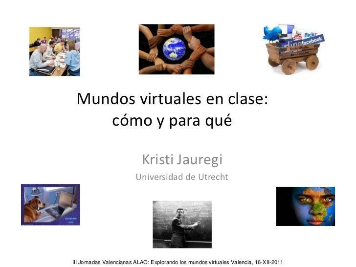 Mundos virtuales en clase:    cómo y para qué                           Kristi Jauregi                         Universidad...