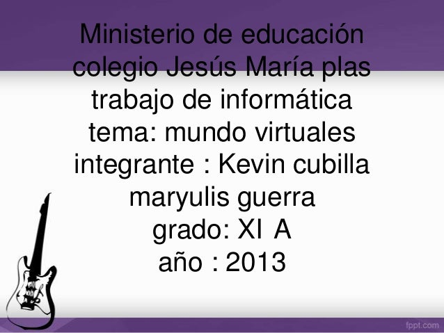 Ministerio de educación colegio Jesús María plas trabajo de informática tema: mundo virtuales integrante : Kevin cubilla m...