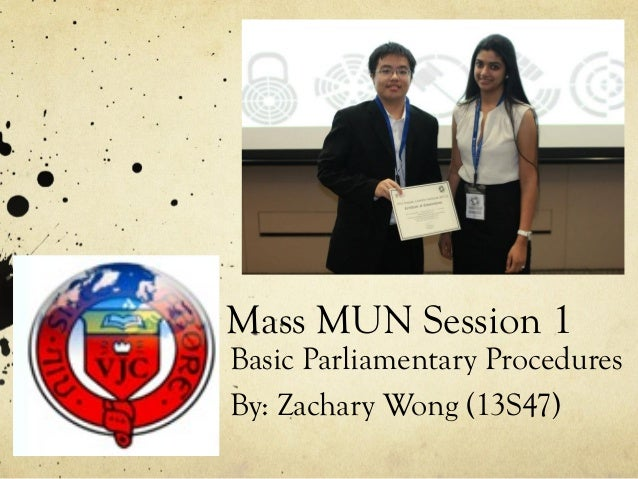 Mass MUN Session 1Basic Parliamentary ProceduresBy: Zachary Wong (13S47)